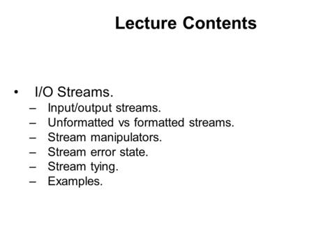 Lecture Contents I/O Streams. –Input/output streams. –Unformatted vs formatted streams. –Stream manipulators. –Stream error state. –Stream tying. –Examples.