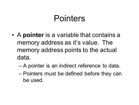 Pointers A pointer is a variable that contains a memory address as it's value. The memory address points to the actual data. –A pointer is an indirect.