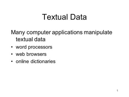 1 Textual Data Many computer applications manipulate textual data word processors web browsers online dictionaries.