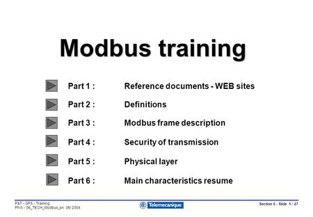 Section 6 - Slide 1 / 27 P&T - GPS - Training PhW - 06_TECH_Modbus_en 06/ 2004 Modbus training Part 1 :Reference documents - WEB sites Part 2 :Definitions.