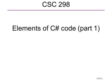 C# C1 CSC 298 Elements of C# code (part 1). C# C2 Style for identifiers  Identifier: class, method, property (defined shortly) or variable names  class,
