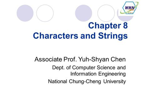 Chapter 8 Characters and Strings Associate Prof. Yuh-Shyan Chen Dept. of Computer Science and Information Engineering National Chung-Cheng University.
