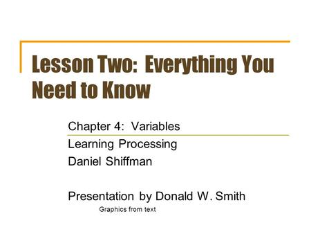 Lesson Two: Everything You Need to Know Chapter 4: Variables Learning Processing Daniel Shiffman Presentation by Donald W. Smith Graphics from text.