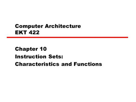Computer Architecture EKT 422 Chapter 10 Instruction Sets: Characteristics and Functions.