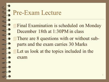 1 Pre-Exam Lecture 4 Final Examination is scheduled on Monday December 18th at 1:30PM in class 4 There are 8 questions with or without sub- parts and.