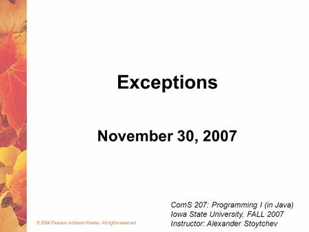 © 2004 Pearson Addison-Wesley. All rights reserved November 30, 2007 Exceptions ComS 207: Programming I (in Java) Iowa State University, FALL 2007 Instructor:
