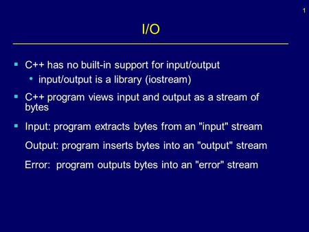 1 I/O  C++ has no built-in support for input/output input/output is a library (iostream)  C++ program views input and output as a stream of bytes  Input: