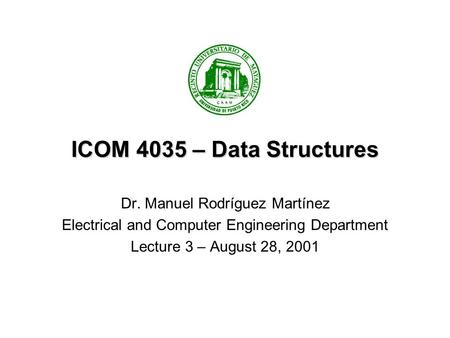 ICOM 4035 – Data Structures Dr. Manuel Rodríguez Martínez Electrical and Computer Engineering Department Lecture 3 – August 28, 2001.