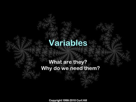 Copyright 1998-2010 Curt Hill Variables What are they? Why do we need them?