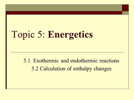 Topic 5: Energetics 5.1 Exothermic and endothermic reactions 5.2 Calculation of enthalpy changes.
