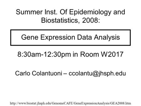 Summer Inst. Of Epidemiology and Biostatistics, 2008: Gene Expression Data Analysis 8:30am-12:30pm in Room W2017 Carlo Colantuoni –