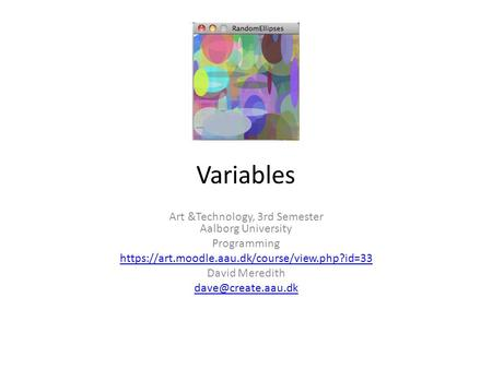Variables Art &Technology, 3rd Semester Aalborg University Programming https://art.moodle.aau.dk/course/view.php?id=33 David Meredith