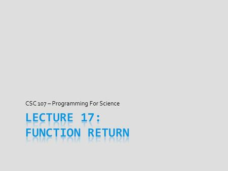 CSC 107 – Programming For Science. Today's Goal  Discuss writing functions that return values  return statement's meaning and how it works  When and.