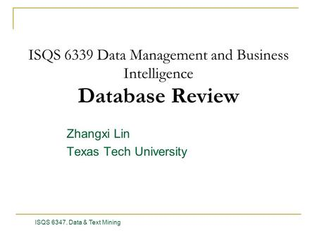Zhangxi Lin Texas Tech University ISQS 6347, Data & Text Mining 1 ISQS 6339 Data Management and Business Intelligence Database Review.