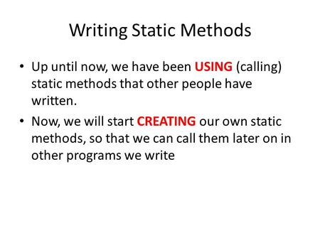 Writing Static Methods Up until now, we have been USING (calling) static methods that other people have written. Now, we will start CREATING our own static.
