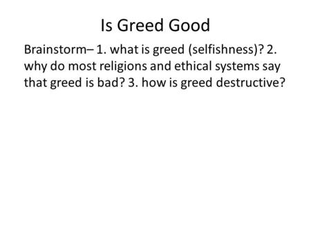 Is Greed Good Brainstorm– 1. what is greed (selfishness)? 2. why do most religions and ethical systems say that greed is bad? 3. how is greed destructive?