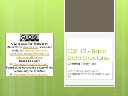 CSE 12 – Basic Data Structures Cynthia Bailey Lee Some slides and figures adapted from Paul Kube's CSE 12 CS2 in Java Peer Instruction Materials by Cynthia.