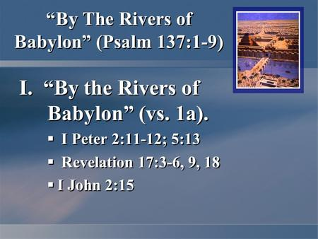 """By The Rivers of Babylon"" (Psalm 137:1-9) I. ""By the Rivers of Babylon"" (vs. 1a).  I Peter 2:11-12; 5:13  Revelation 17:3-6, 9, 18  I John 2:15 I."