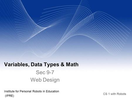CS 1 with Robots Variables, Data Types & Math Institute for Personal Robots in Education (IPRE)‏ Sec 9-7 Web Design.