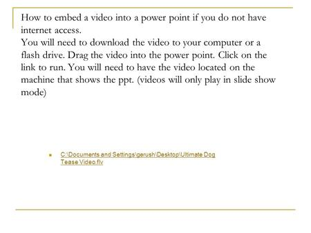 How to embed a video into a power point if you do not have internet access. You will need to download the video to your computer or a flash drive. Drag.