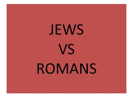 JEWS VS ROMANS. JEWS VS ROMANS ROUND 1 Zealots (rebellious Jews) didn't think they should answer to Roman emperor / only God Year 66 – fight 4 years of.