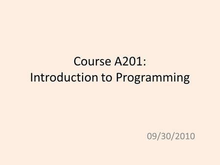 Course A201: Introduction to Programming 09/30/2010.