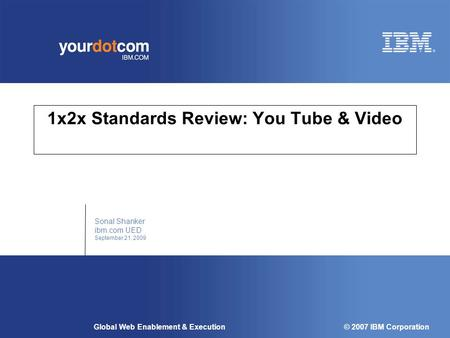 © 2007 IBM Corporation Global Web Enablement & Execution 1x2x Standards Review: You Tube & Video Sonal Shanker ibm.com UED September 21, 2009.
