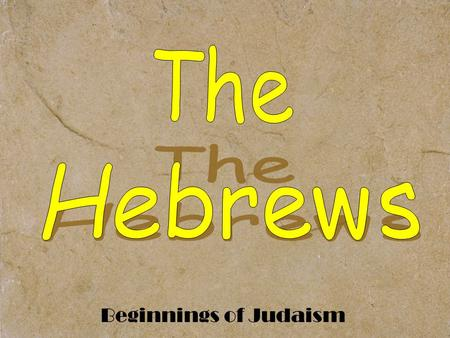 "Beginnings of Judaism. Origins of the Hebrew People Abraham = ""Father"" of Hebrews."