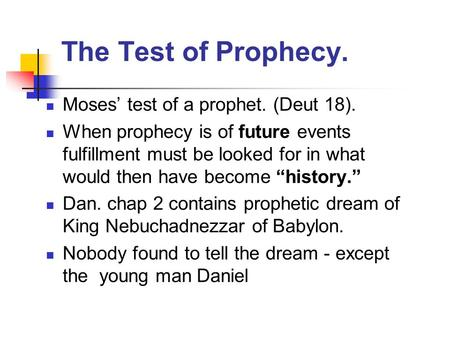The Test of Prophecy. Moses' test of a prophet. (Deut 18). When prophecy is of future events fulfillment must be looked for in what would then have become.