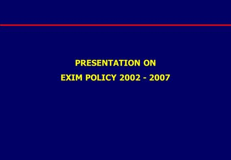 PRESENTATION ON EXIM POLICY 2002 - 2007. BACKGROUND EXIM Policy (2002 – 07) Export – Import Policy Announced on 1.4.2002 Focuses on 220 identified commodities.