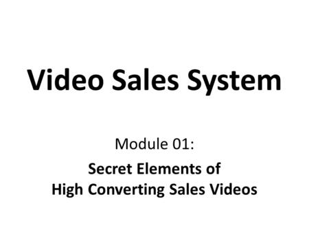 Video Sales System Module 01: Secret Elements of High Converting Sales Videos.