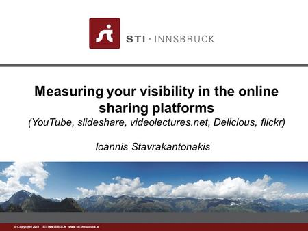 Www.sti-innsbruck.at © Copyright 2012 STI INNSBRUCK www.sti-innsbruck.at Measuring your visibility in the online sharing platforms (YouTube, slideshare,