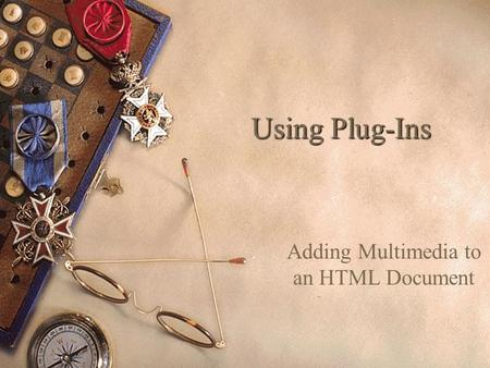 Using Plug-Ins Adding Multimedia to an HTML Document.
