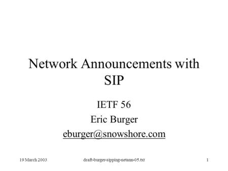 19 March 2003draft-burger-sipping-netann-05.txt1 Network Announcements with SIP IETF 56 Eric Burger