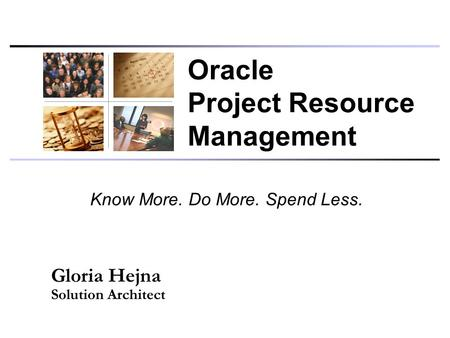 Know More. Do More. Spend Less. Gloria Hejna Solution Architect Oracle Project Resource Management.