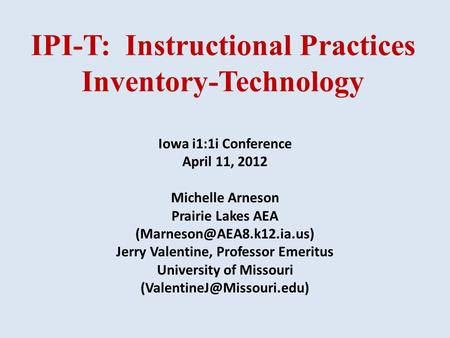 IPI-T: Instructional Practices Inventory-Technology Iowa i1:1i Conference April 11, 2012 Michelle Arneson Prairie Lakes AEA Jerry.