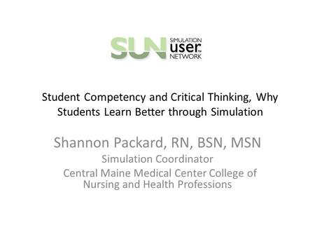 Student Competency and Critical Thinking, Why Students Learn Better through Simulation Shannon Packard, RN, BSN, MSN Simulation Coordinator Central Maine.