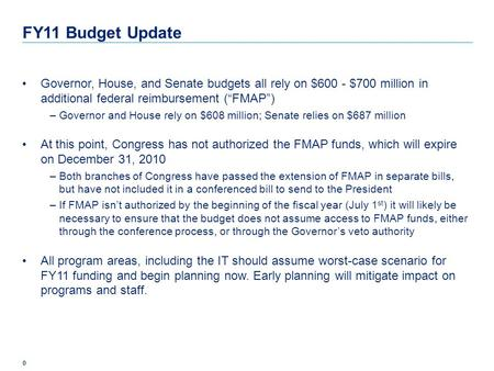 "0 FY11 Budget Update Governor, House, and Senate budgets all rely on $600 - $700 million in additional federal reimbursement (""FMAP"") –Governor and House."