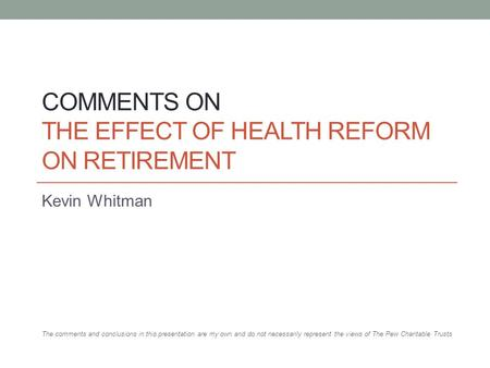 COMMENTS ON THE EFFECT OF HEALTH REFORM ON RETIREMENT Kevin Whitman The comments and conclusions in this presentation are my own and do not necessarily.