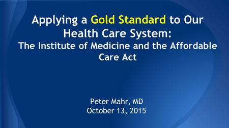 Applying a Gold Standard to Our Health Care System: The Institute of Medicine and the Affordable Care Act Peter Mahr, MD October 13, 2015.