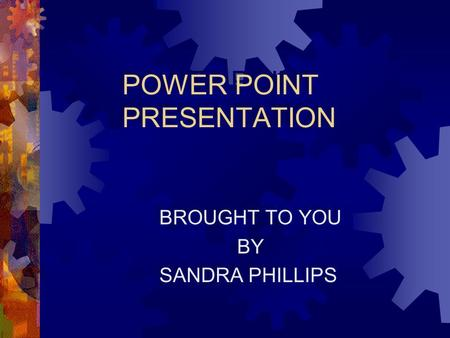 POWER POINT PRESENTATION BROUGHT TO YOU BY SANDRA PHILLIPS BROUGHT TO YOU BY SANDRA PHILLIPS.