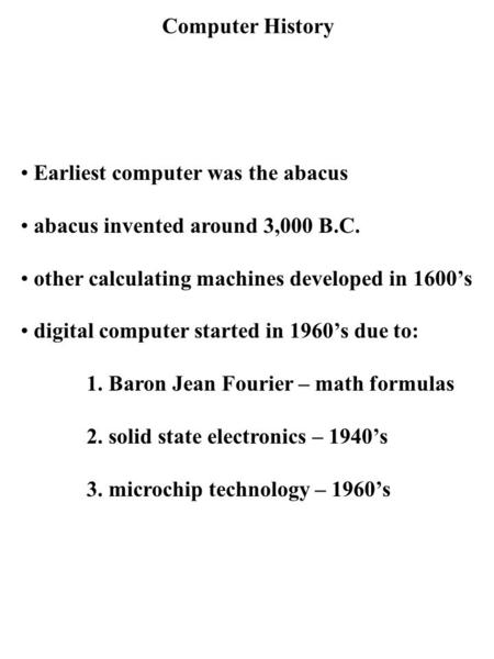 Computer History Earliest computer was the abacus abacus invented around 3,000 B.C. other calculating machines developed in 1600's digital computer started.