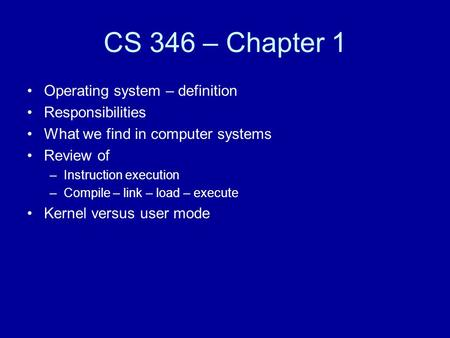 CS 346 – Chapter 1 Operating system – definition Responsibilities What we find in <strong>computer</strong> systems Review of –<strong>Instruction</strong> execution –Compile – link – load.