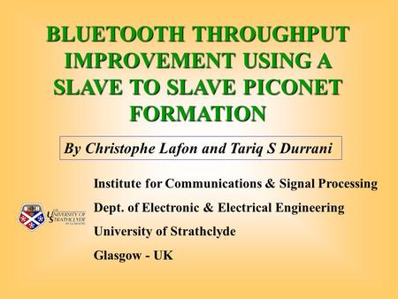 BLUETOOTH THROUGHPUT IMPROVEMENT USING A SLAVE TO SLAVE PICONET FORMATION By Christophe Lafon and Tariq S Durrani Institute for Communications & Signal.