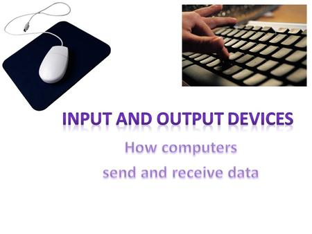 In and Out are opposites. This is something to keep in mind when considering Input and Output. INPUT OUTPUT Ask: Does this device send information in?