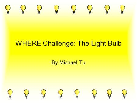 WHERE Challenge: The Light Bulb By Michael Tu. 1. WHAT resources are used to make an incandescent light bulb? 2. WHERE on Earth do these resources come.