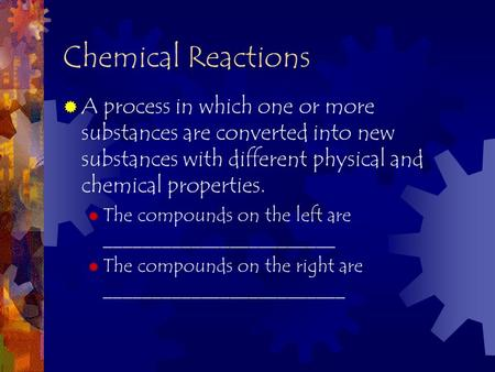 Chemical Reactions  A process in which one or more substances are converted into new substances with different physical and chemical properties.  The.