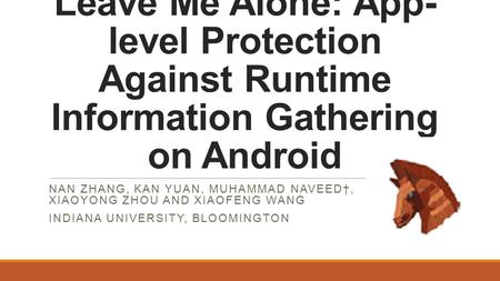 Leave Me Alone: App- level Protection Against Runtime Information Gathering on Android NAN ZHANG, KAN YUAN, MUHAMMAD NAVEED†, XIAOYONG ZHOU AND XIAOFENG.
