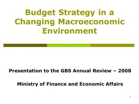 1 Budget Strategy in a Changing Macroeconomic Environment Presentation to the GBS Annual Review – 2008 Ministry of Finance and Economic Affairs.