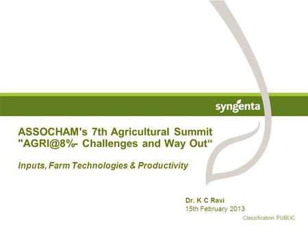 "ASSOCHAM's 7th Agricultural Summit Challenges and Way Out"" Inputs, Farm Technologies & Productivity Dr. K C Ravi 15th February 2013 Classification:"